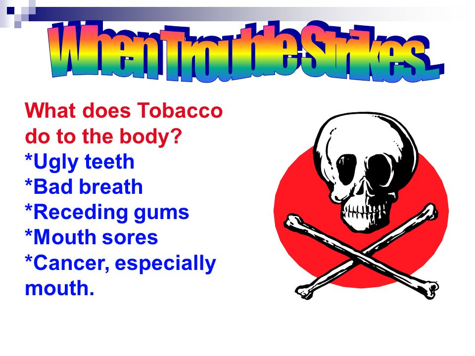 When Trouble Strikes... What does Tobacco do to the body *Ugly teeth