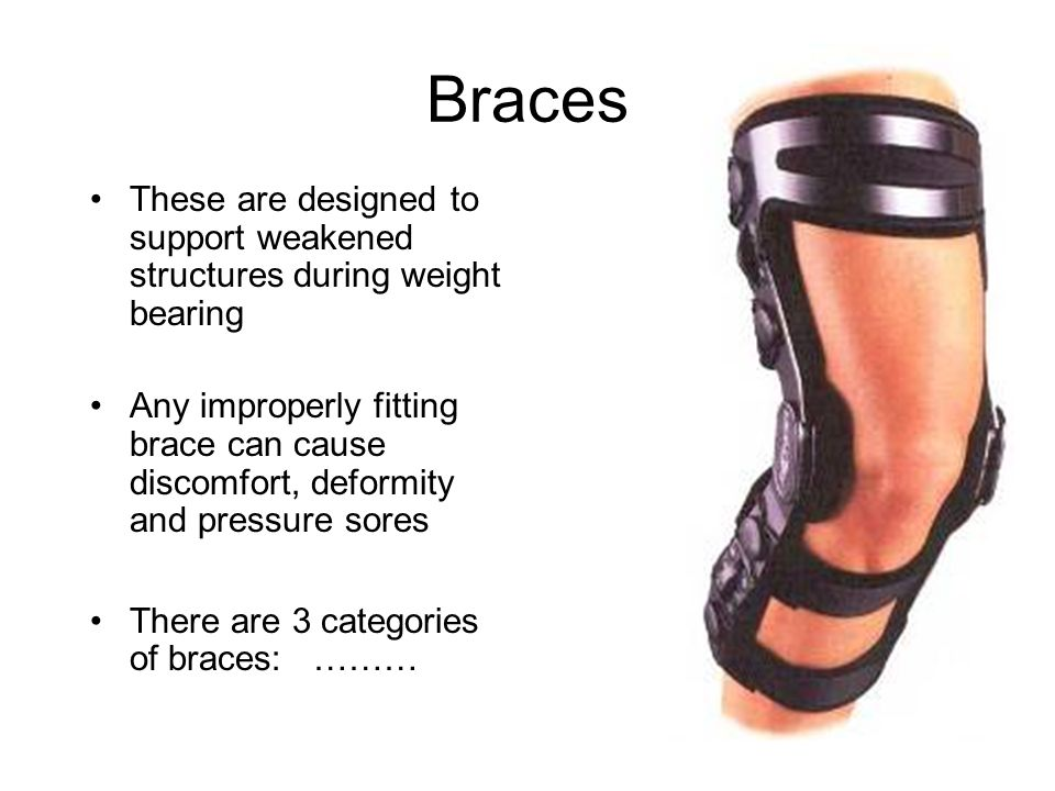 Braces These are designed to support weakened structures during weight bearing.