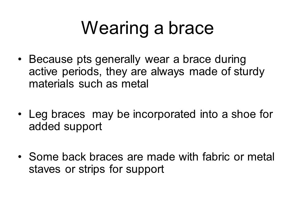 Wearing a brace Because pts generally wear a brace during active periods, they are always made of sturdy materials such as metal.