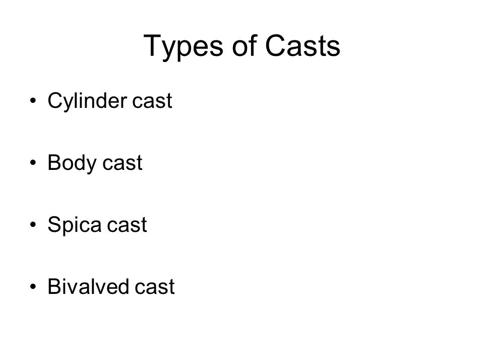 Types of Casts Cylinder cast Body cast Spica cast Bivalved cast