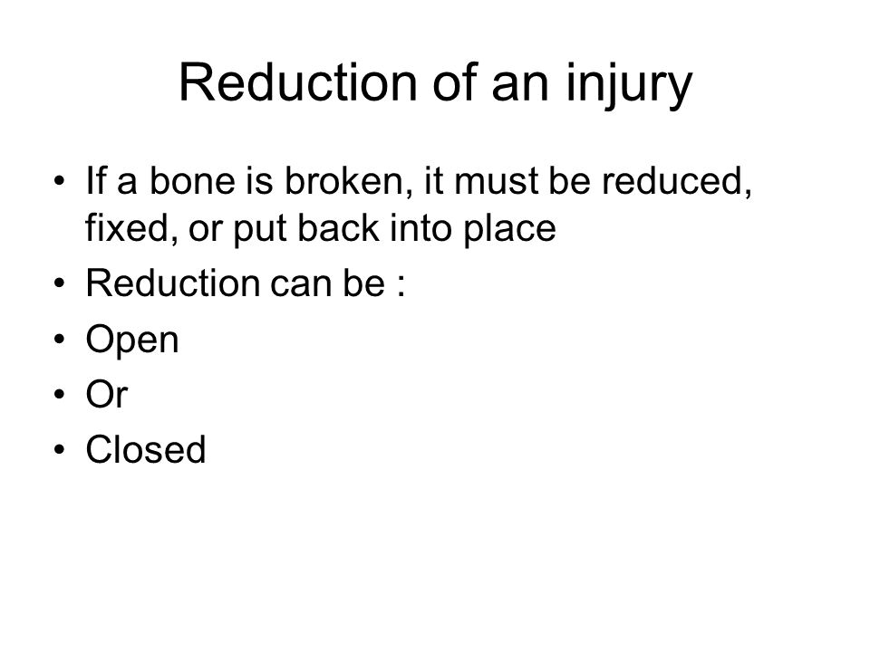 Reduction of an injury If a bone is broken, it must be reduced, fixed, or put back into place. Reduction can be :
