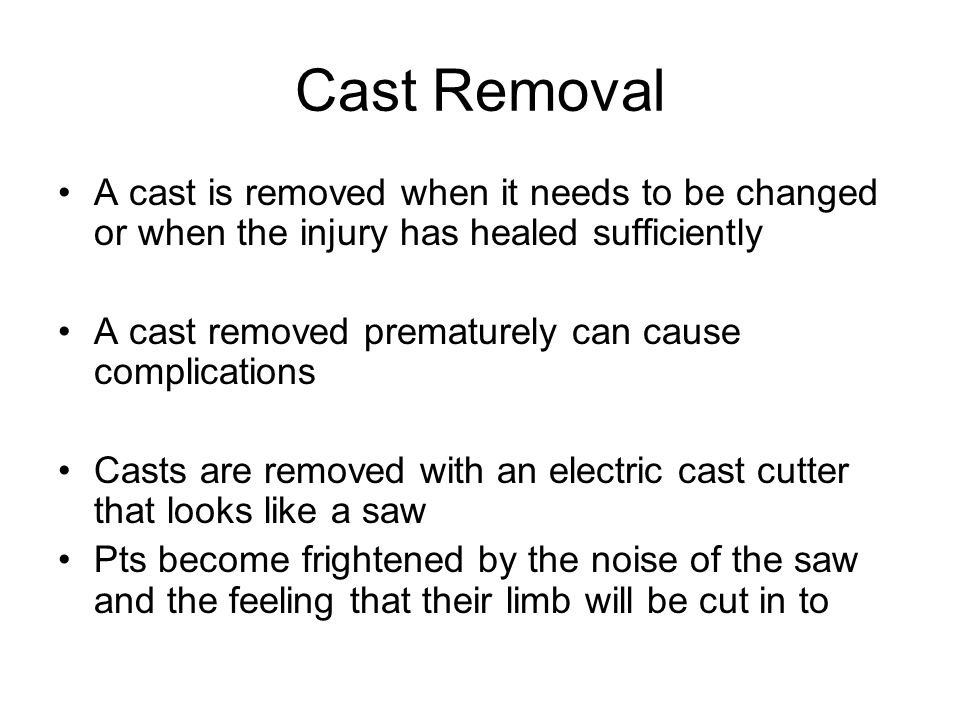 Cast Removal A cast is removed when it needs to be changed or when the injury has healed sufficiently.