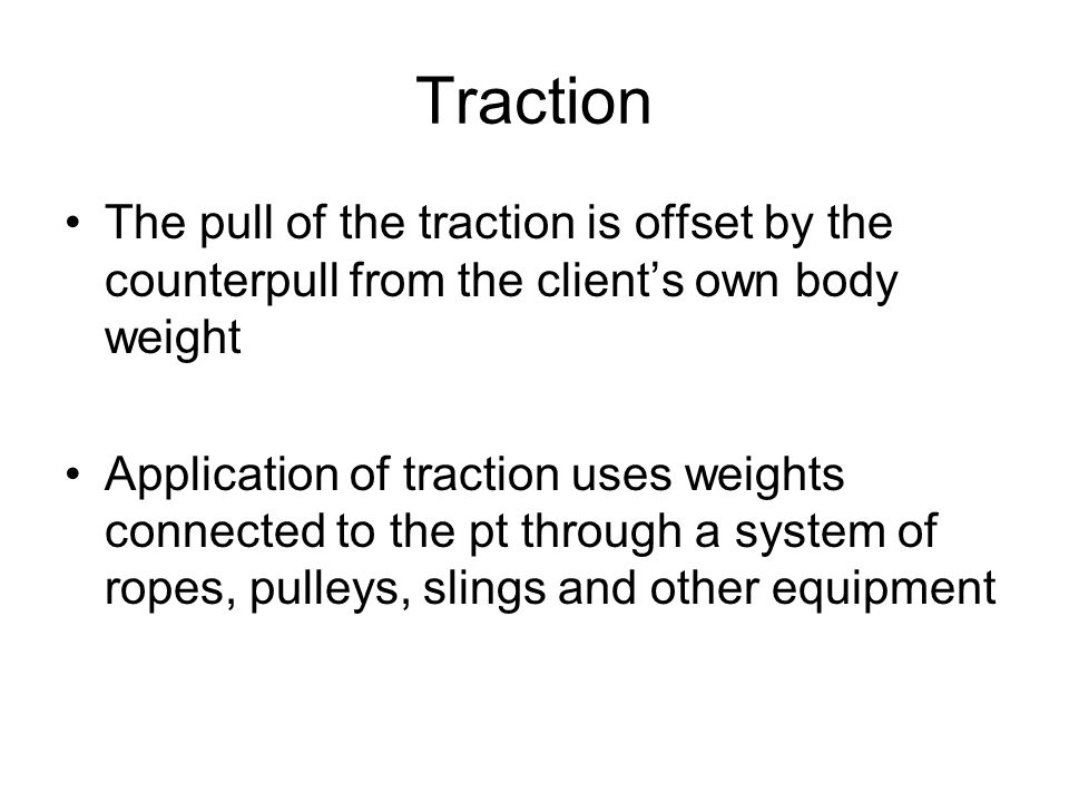 Traction The pull of the traction is offset by the counterpull from the client's own body weight.