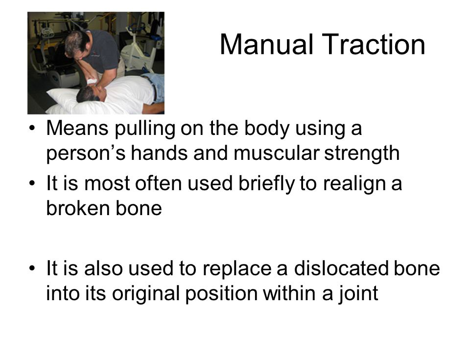 Manual Traction Means pulling on the body using a person's hands and muscular strength. It is most often used briefly to realign a broken bone.