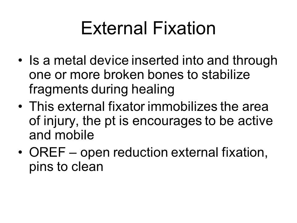 External Fixation Is a metal device inserted into and through one or more broken bones to stabilize fragments during healing.