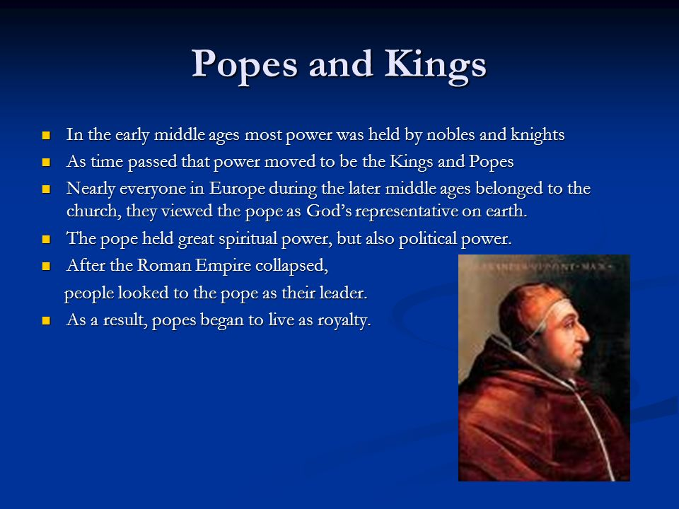 the power and importance of the pope the kings and nobles during the middle ages The winning conclusion both the kings and the popes have an extremely high amount of power the pope has the power of the people, for many people that lived in the middle ages were devoted to their religion, an in this case the pope.