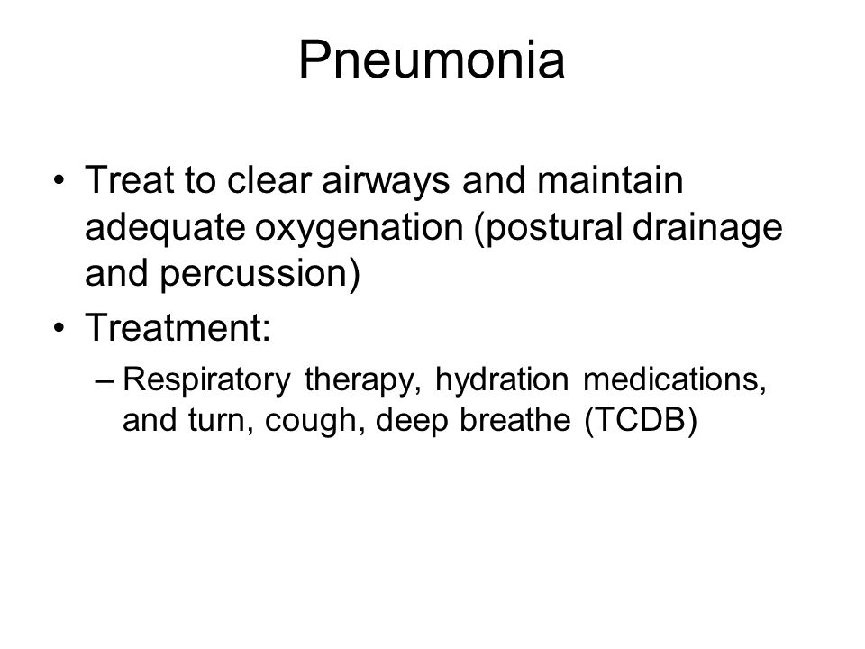Pneumonia Treat to clear airways and maintain adequate oxygenation (postural drainage and percussion)
