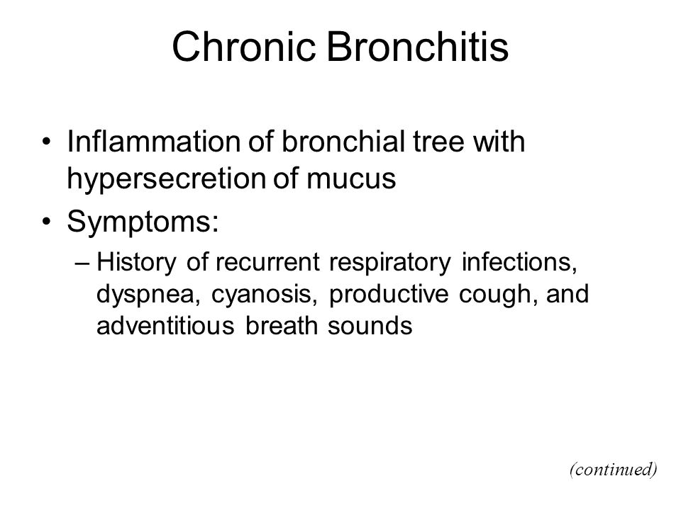 Chronic Bronchitis Inflammation of bronchial tree with hypersecretion of mucus. Symptoms: