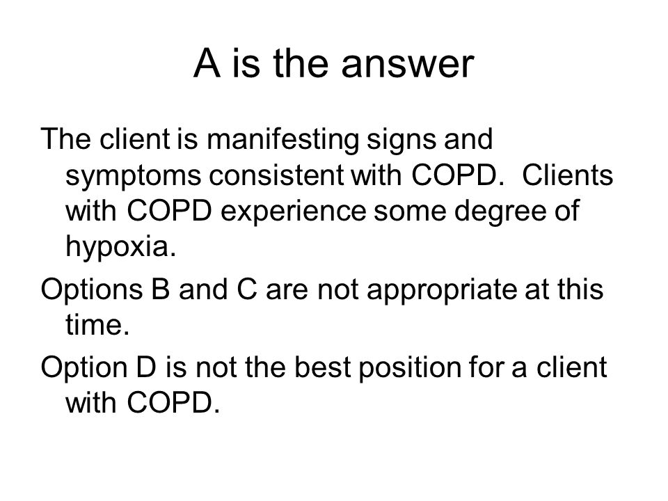 A is the answer The client is manifesting signs and symptoms consistent with COPD. Clients with COPD experience some degree of hypoxia.
