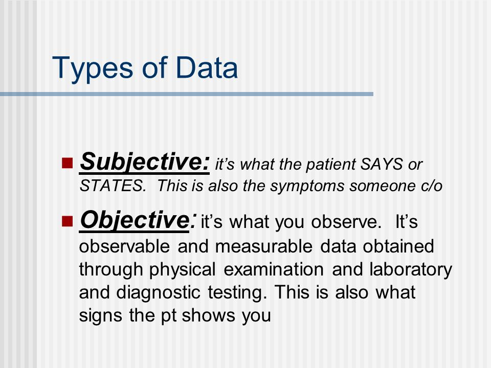 Types of Data Subjective: it's what the patient SAYS or STATES. This is also the symptoms someone c/o.