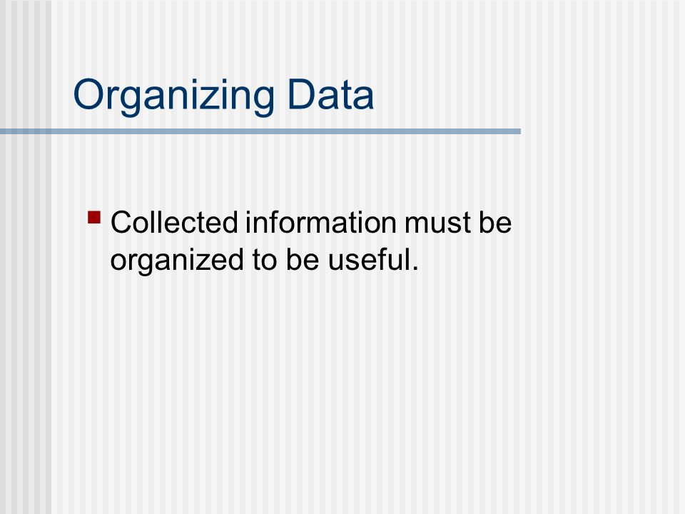 Organizing Data Collected information must be organized to be useful.