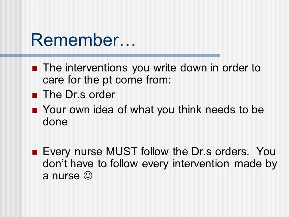 Remember… The interventions you write down in order to care for the pt come from: The Dr.s order. Your own idea of what you think needs to be done.