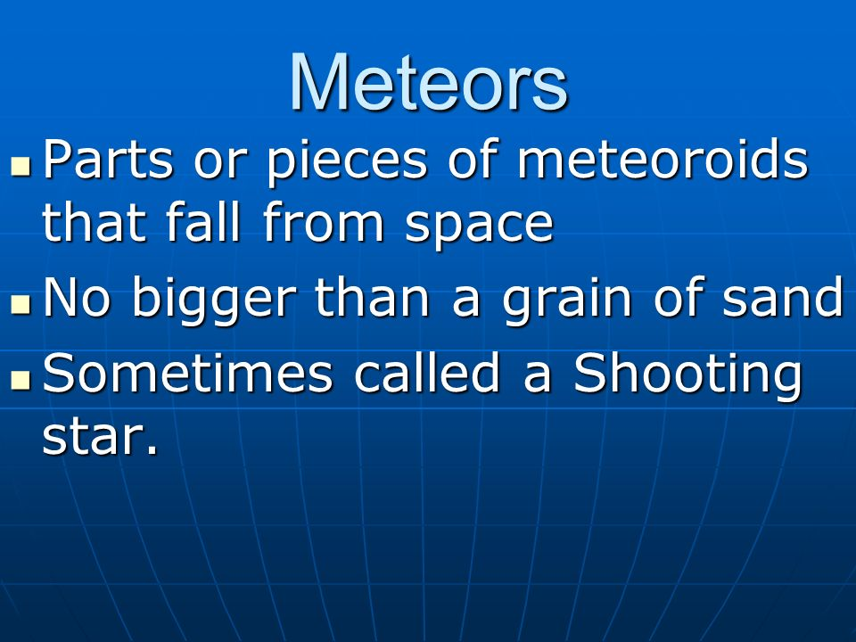 Meteors Parts or pieces of meteoroids that fall from space