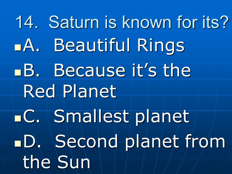 14. Saturn is known for its A. Beautiful Rings. B. Because it's the Red Planet. C. Smallest planet.