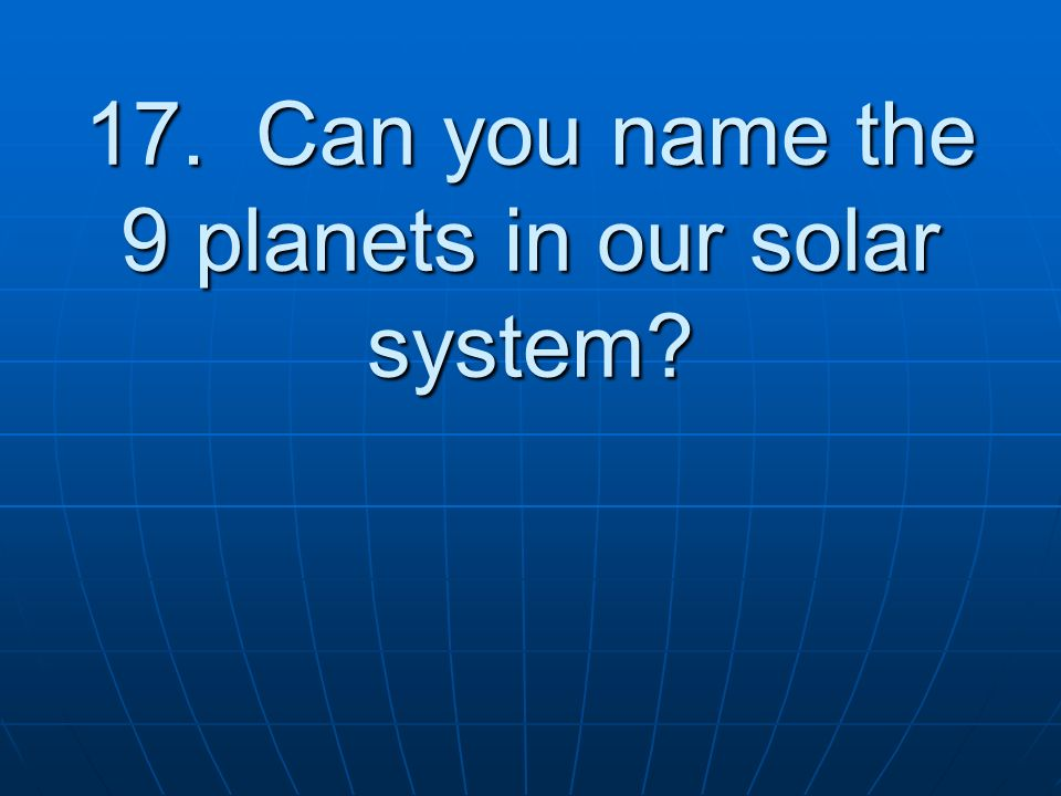 17. Can you name the 9 planets in our solar system
