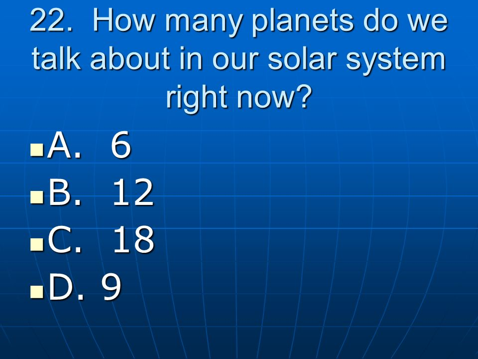 22. How many planets do we talk about in our solar system right now