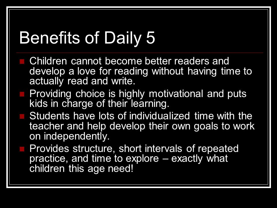 Benefits of Daily 5 Children cannot become better readers and develop a love for reading without having time to actually read and write.
