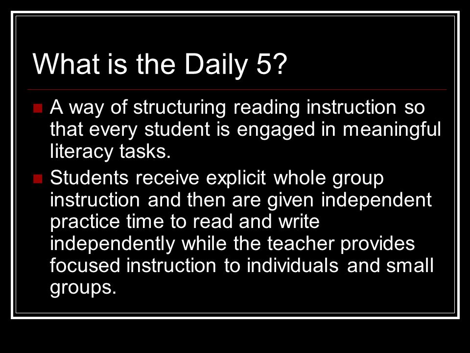 What is the Daily 5 A way of structuring reading instruction so that every student is engaged in meaningful literacy tasks.