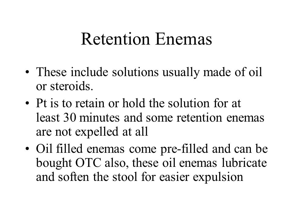 Retention Enemas These include solutions usually made of oil or steroids.