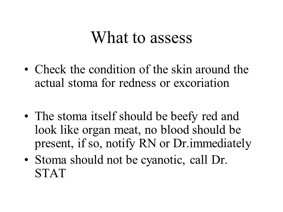 What to assess Check the condition of the skin around the actual stoma for redness or excoriation.