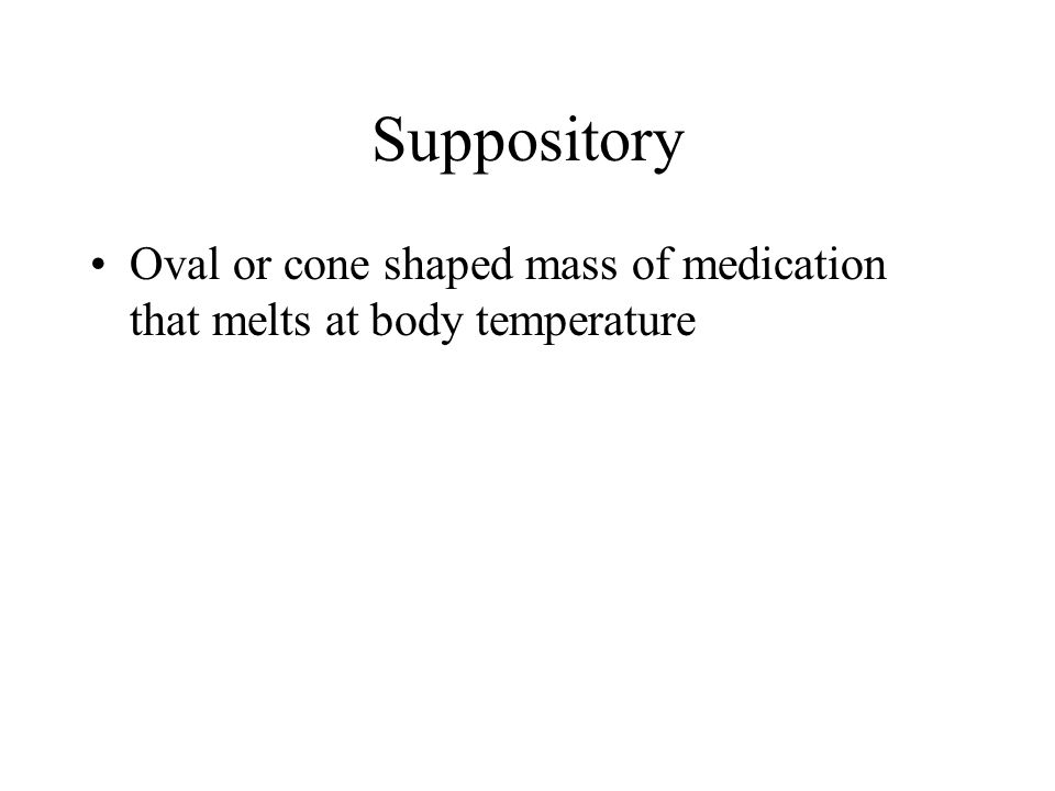 Suppository Oval or cone shaped mass of medication that melts at body temperature