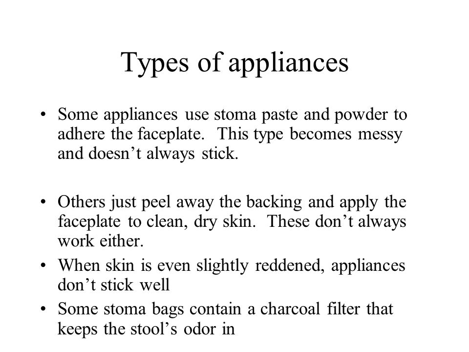 Types of appliances Some appliances use stoma paste and powder to adhere the faceplate. This type becomes messy and doesn't always stick.