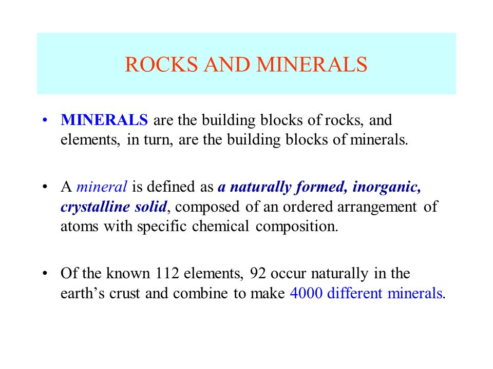 ROCKS AND MINERALS MINERALS are the building blocks of rocks, and elements, in turn, are the building blocks of minerals.