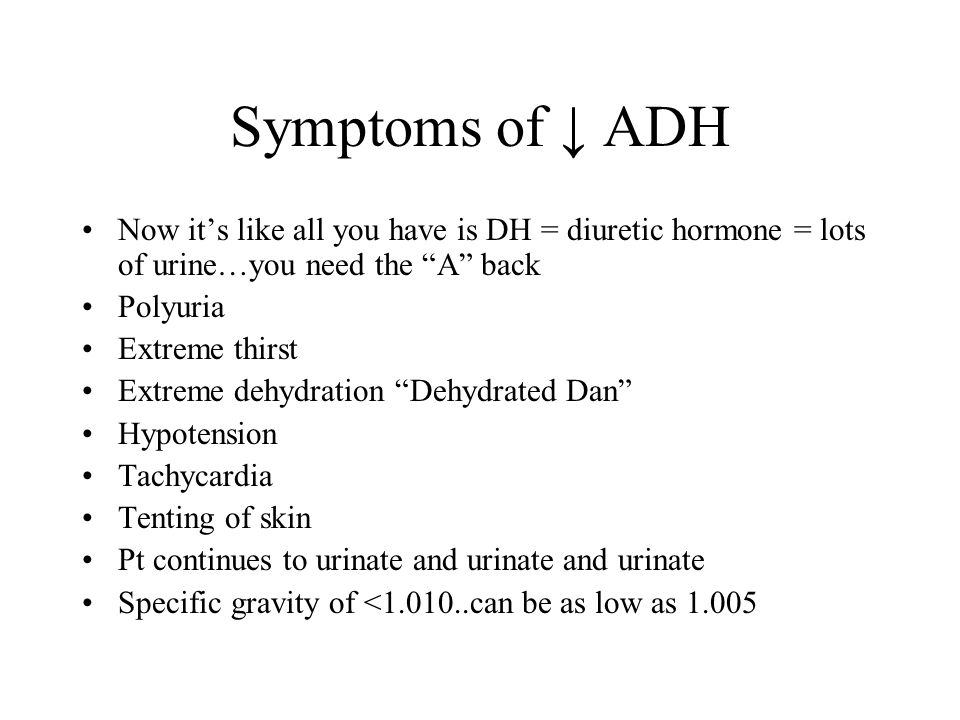Symptoms of ↓ ADH Now it's like all you have is DH = diuretic hormone = lots of urine…you need the A back.