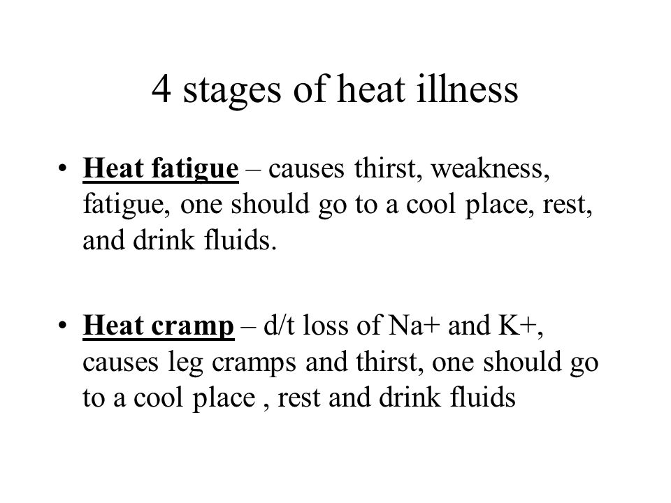 4 stages of heat illness Heat fatigue – causes thirst, weakness, fatigue, one should go to a cool place, rest, and drink fluids.