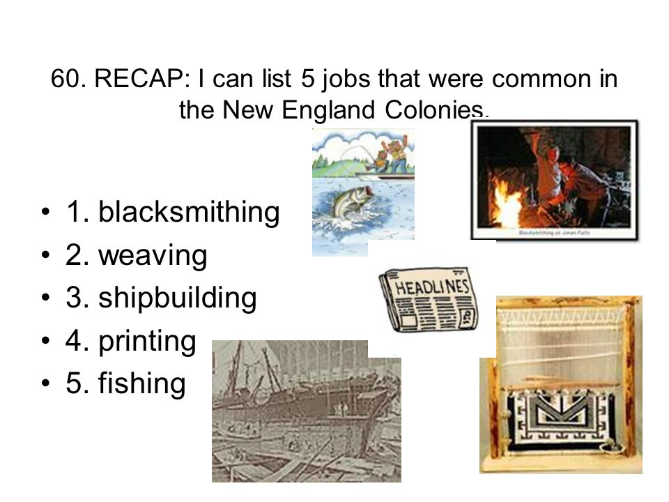 60. RECAP: I can list 5 jobs that were common in the New England Colonies.