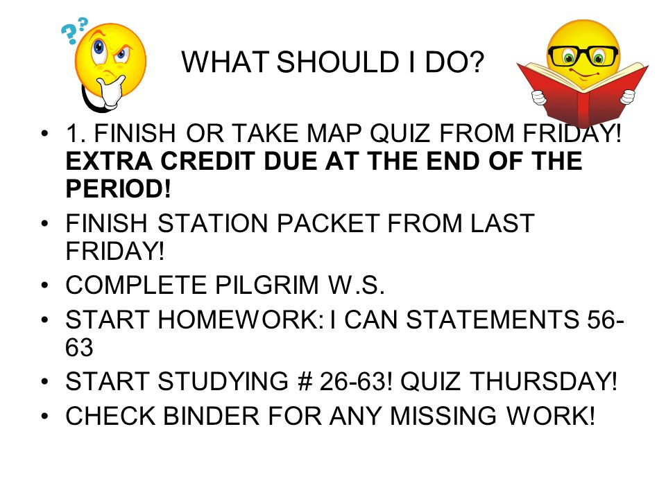 WHAT SHOULD I DO 1. FINISH OR TAKE MAP QUIZ FROM FRIDAY! EXTRA CREDIT DUE AT THE END OF THE PERIOD!