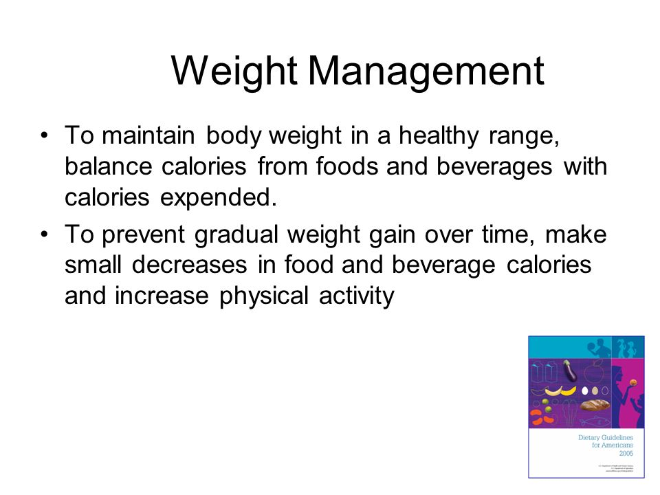 Weight Management To maintain body weight in a healthy range, balance calories from foods and beverages with calories expended.
