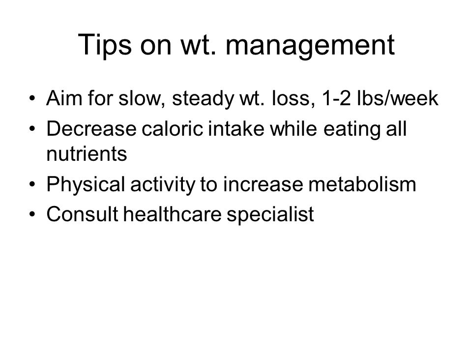 Tips on wt. management Aim for slow, steady wt. loss, 1-2 lbs/week