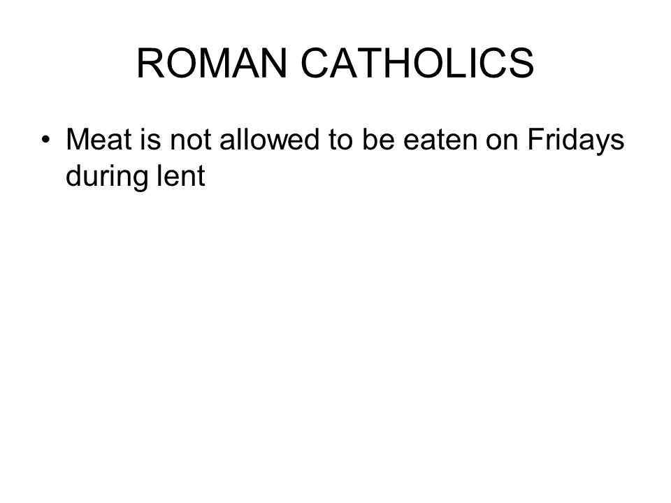 ROMAN CATHOLICS Meat is not allowed to be eaten on Fridays during lent