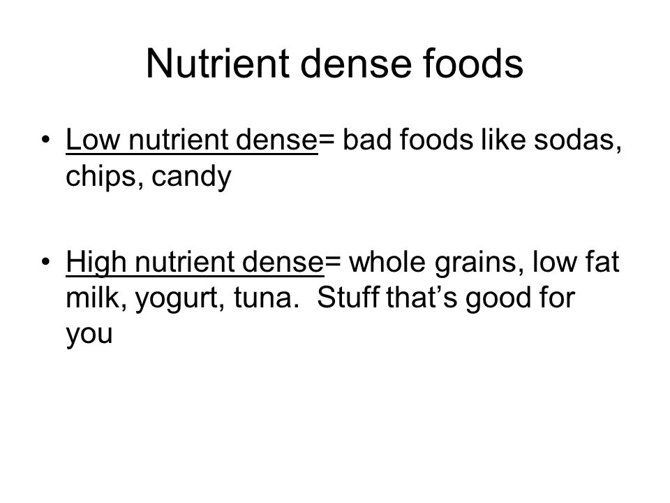 Nutrient dense foods Low nutrient dense= bad foods like sodas, chips, candy.