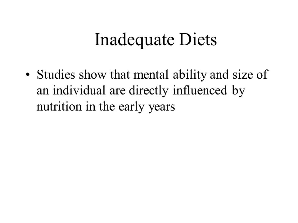 Inadequate Diets Studies show that mental ability and size of an individual are directly influenced by nutrition in the early years.