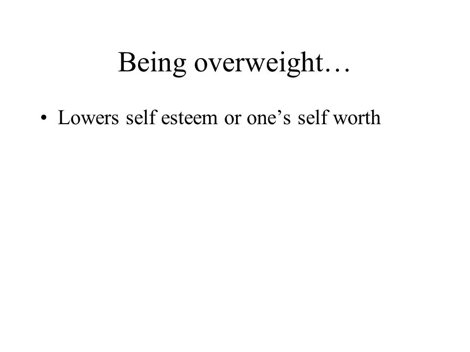 Being overweight… Lowers self esteem or one's self worth