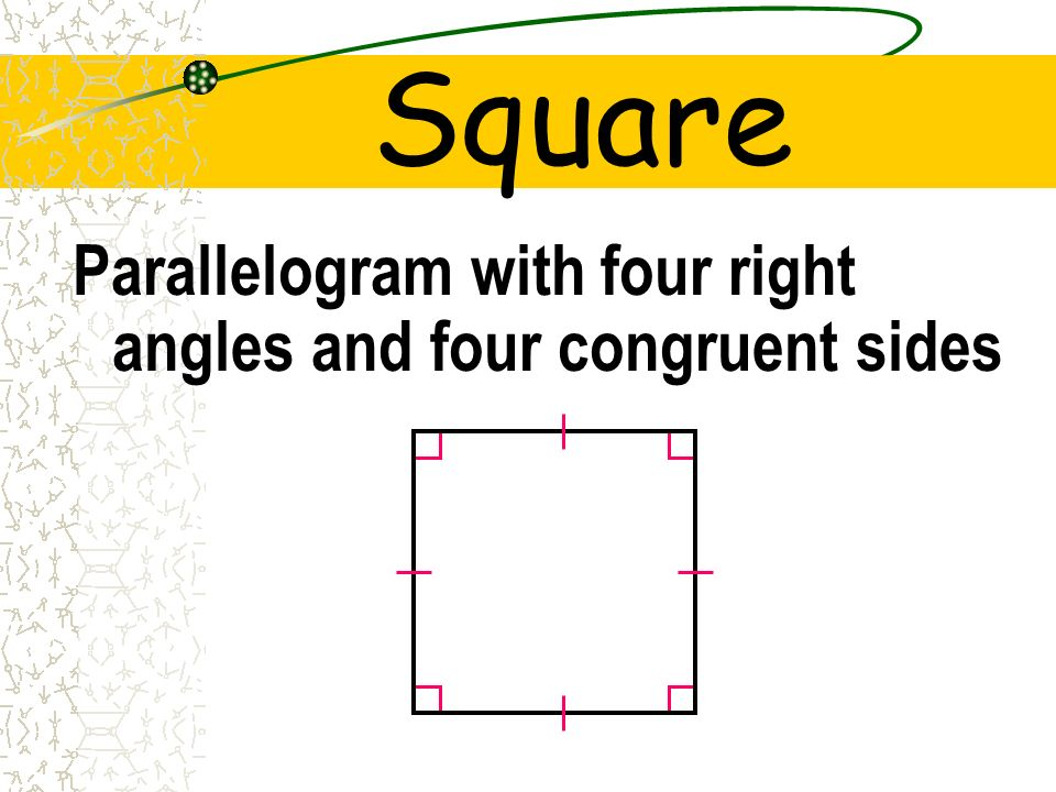 Square Parallelogram with four right angles and four congruent sides
