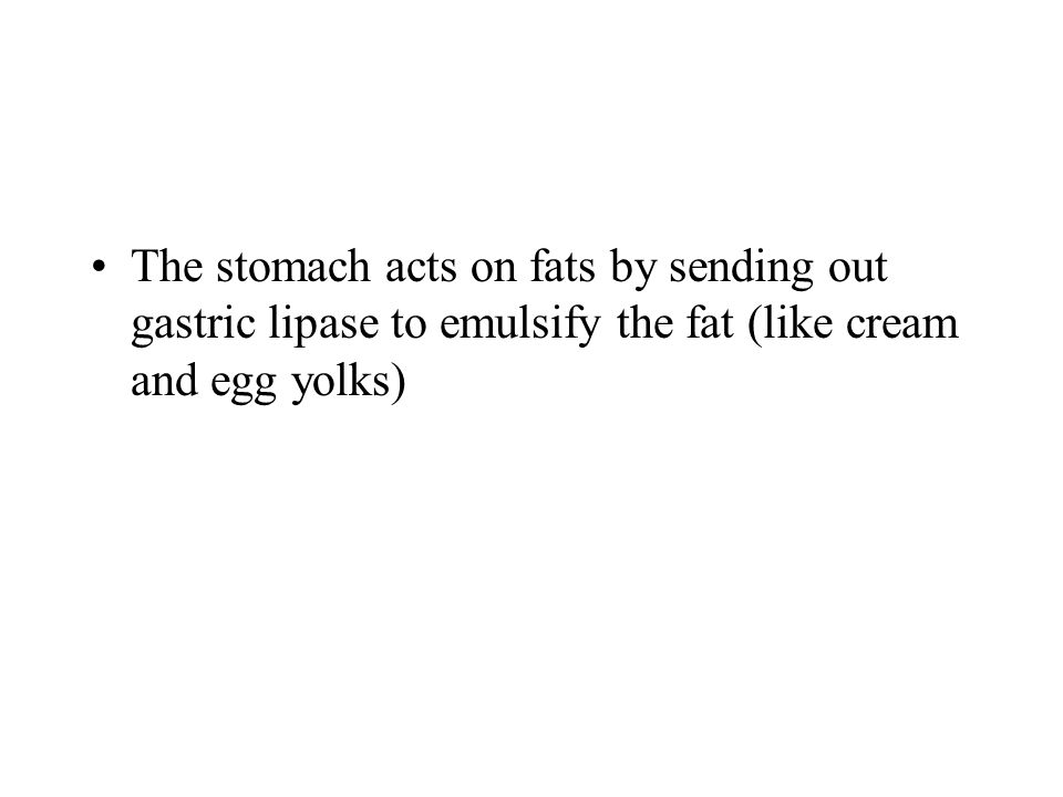 The stomach acts on fats by sending out gastric lipase to emulsify the fat (like cream and egg yolks)