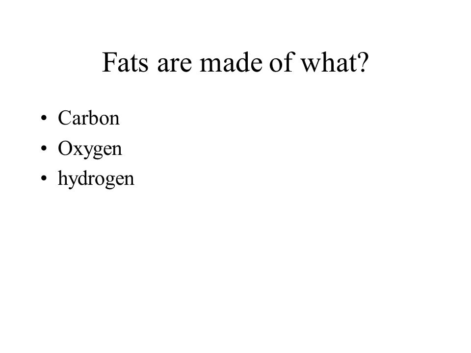 Fats are made of what Carbon Oxygen hydrogen