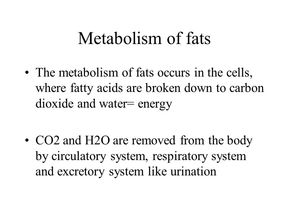 Metabolism of fats The metabolism of fats occurs in the cells, where fatty acids are broken down to carbon dioxide and water= energy.