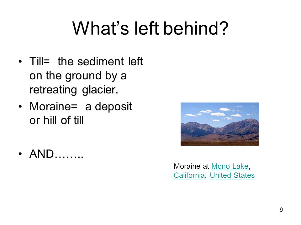 What's left behind Till= the sediment left on the ground by a retreating glacier. Moraine= a deposit or hill of till.