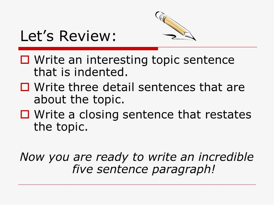Now you are ready to write an incredible five sentence paragraph!