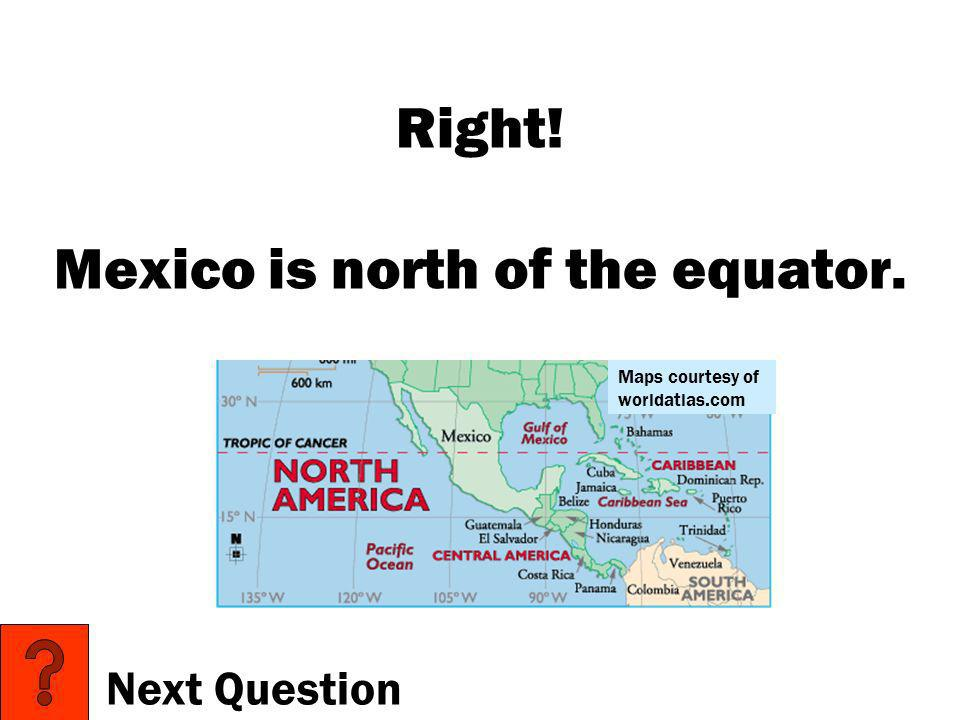 Right! Mexico is north of the equator.