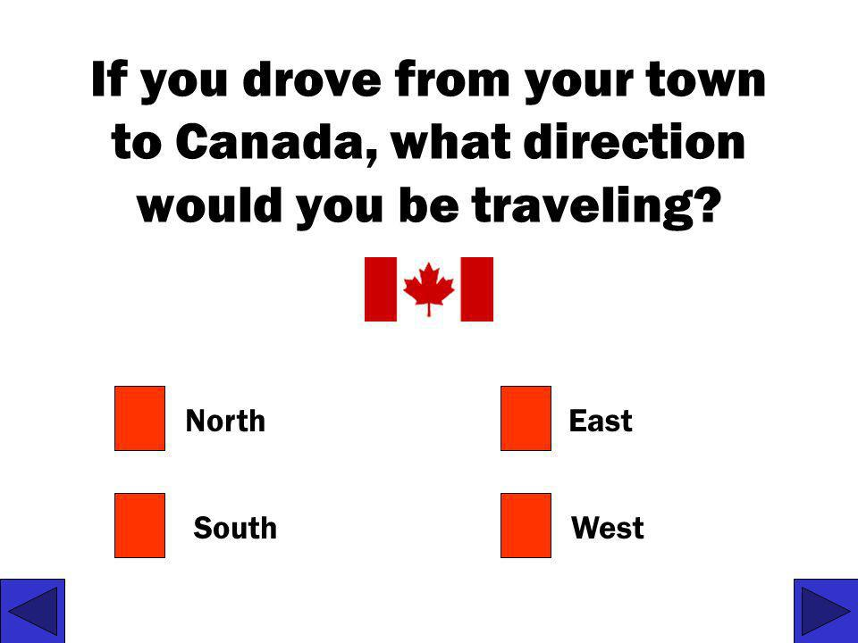 If you drove from your town to Canada, what direction would you be traveling
