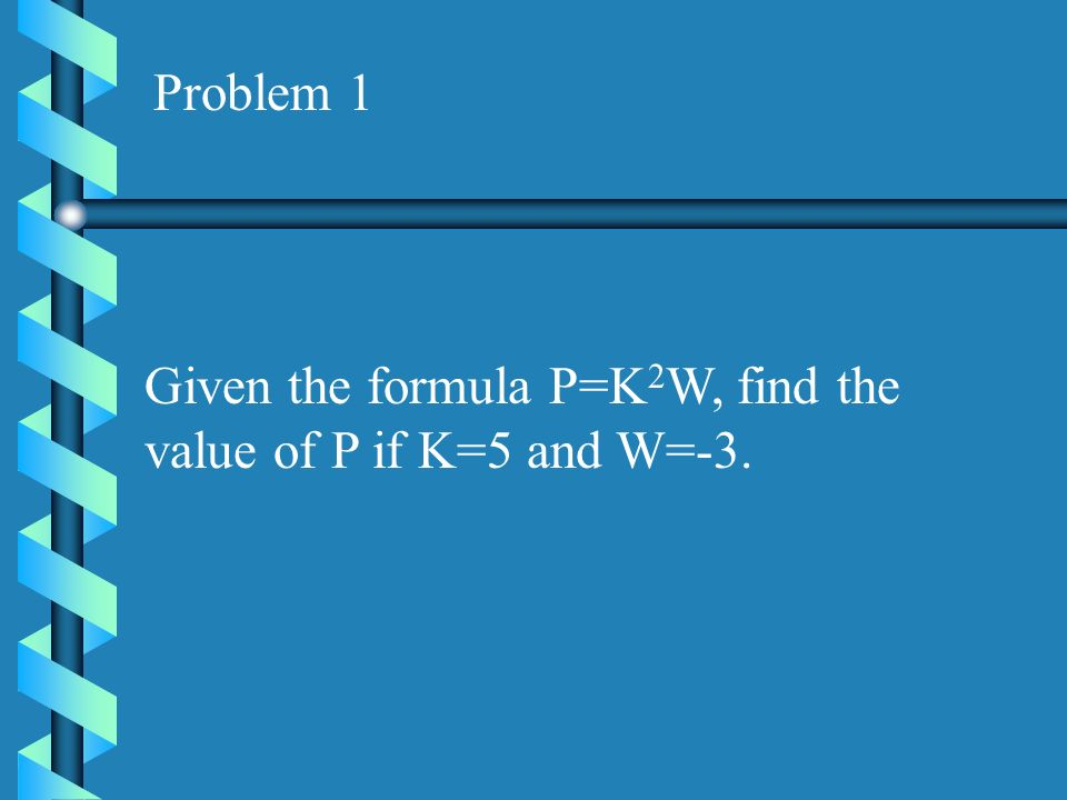 Problem 1 Given the formula P=K2W, find the value of P if K=5 and W=-3.