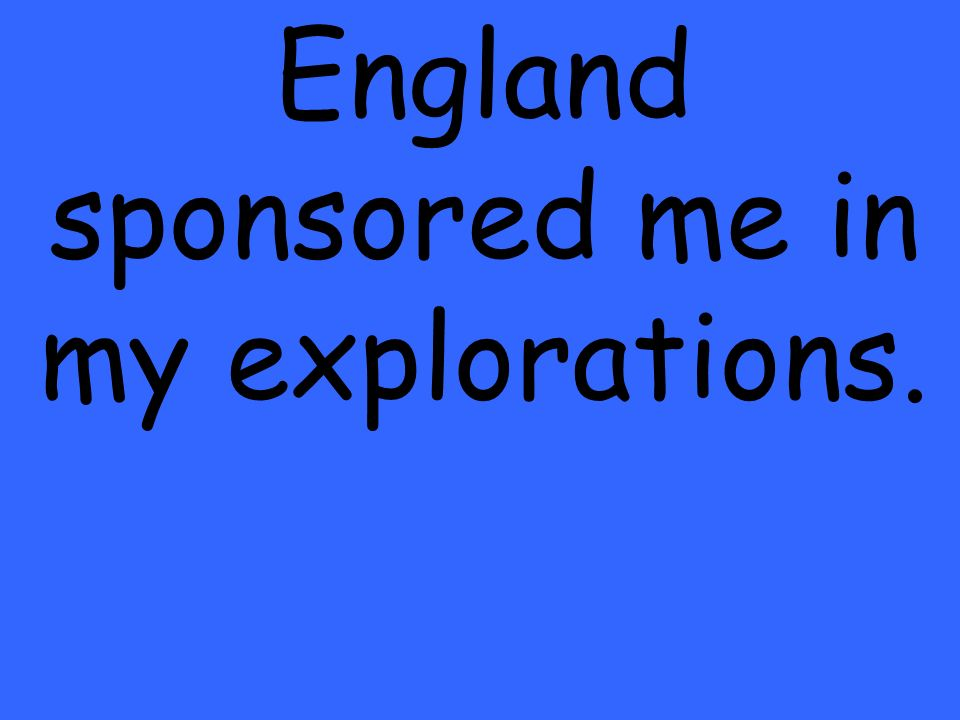 England sponsored me in my explorations.