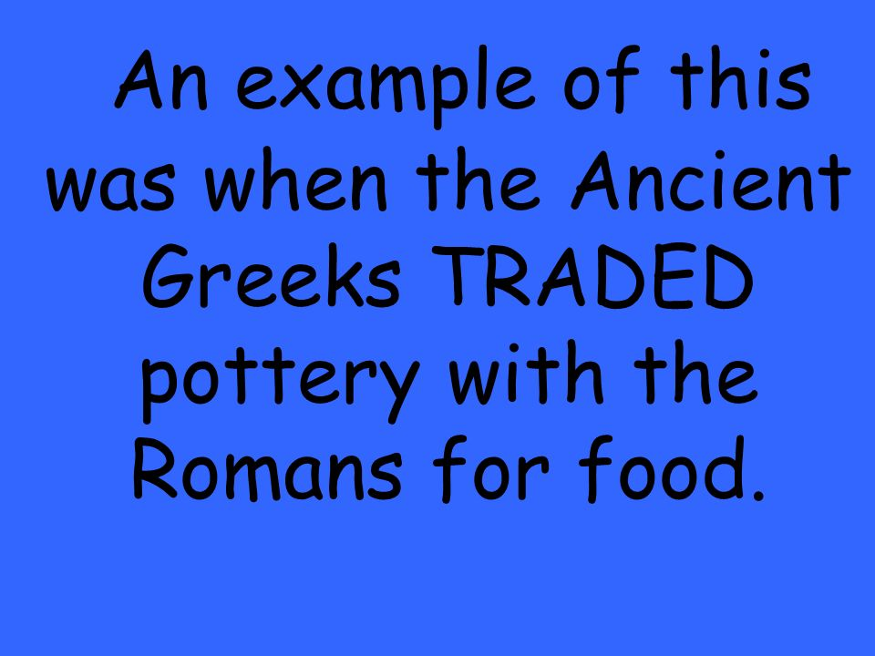 An example of this was when the Ancient Greeks TRADED pottery with the Romans for food.