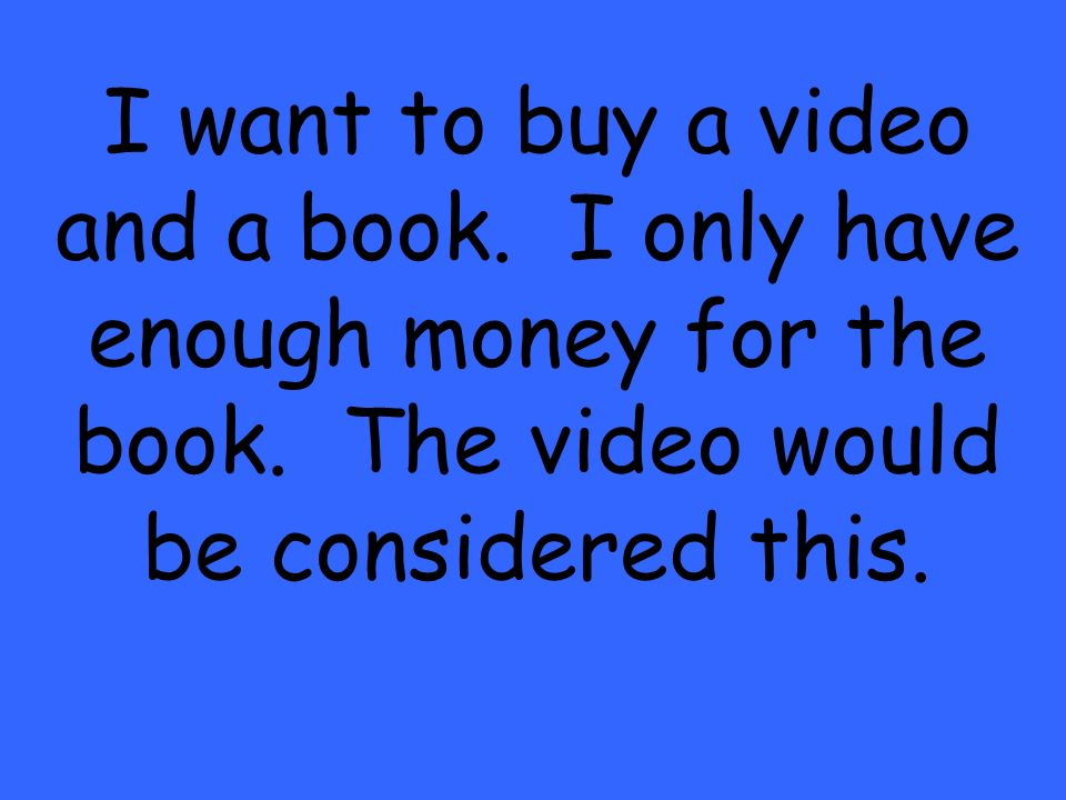 I want to buy a video and a book. I only have enough money for the book.
