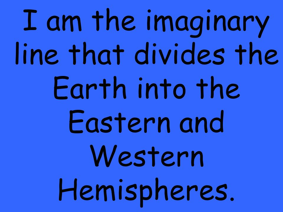 I am the imaginary line that divides the Earth into the Eastern and Western Hemispheres.